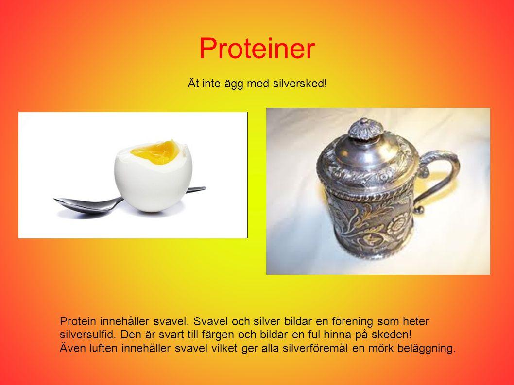 Proteiner Ät inte ägg med silversked! Protein innehåller svavel. Svavel och silver bildar en förening som heter silversulfid. Den är svart till färgen