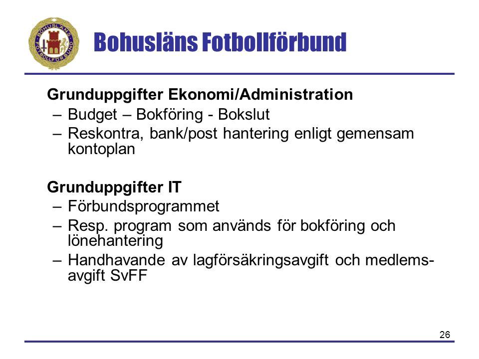 Bohusläns Fotbollförbund 26 Grunduppgifter Ekonomi/Administration –Budget – Bokföring - Bokslut –Reskontra, bank/post hantering enligt gemensam kontoplan Grunduppgifter IT –Förbundsprogrammet –Resp.