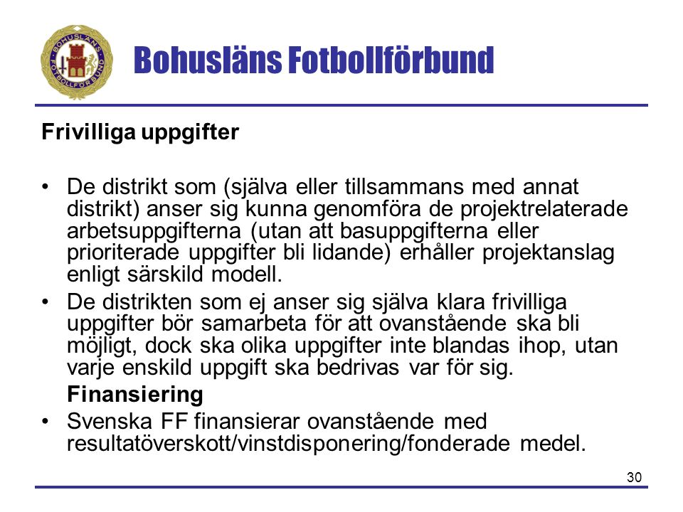 Bohusläns Fotbollförbund 30 Frivilliga uppgifter De distrikt som (själva eller tillsammans med annat distrikt) anser sig kunna genomföra de projektrelaterade arbetsuppgifterna (utan att basuppgifterna eller prioriterade uppgifter bli lidande) erhåller projektanslag enligt särskild modell.