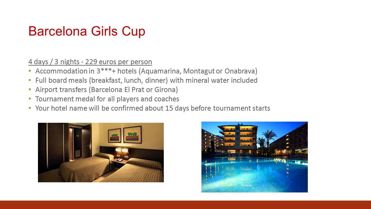 Barcelona Girls Cup 4 days / 3 nights - 229 euros per person Accommodation in 3***+ hotels (Aquamarina, Montagut or Onabrava) Full board meals (breakfast, lunch, dinner) with mineral water included Airport transfers (Barcelona El Prat or Girona) Tournament medal for all players and coaches Your hotel name will be confirmed about 15 days before tournament starts