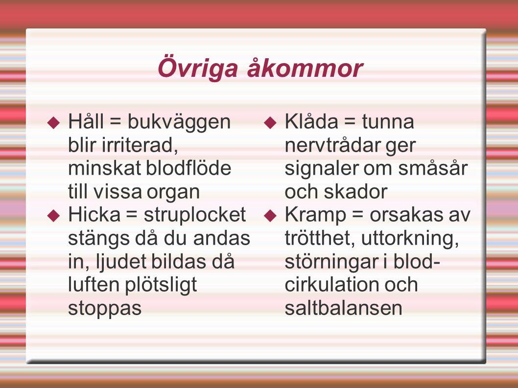 Övriga åkommor  Håll = bukväggen blir irriterad, minskat blodflöde till vissa organ  Hicka = struplocket stängs då du andas in, ljudet bildas då luften plötsligt stoppas  Klåda = tunna nervtrådar ger signaler om småsår och skador  Kramp = orsakas av trötthet, uttorkning, störningar i blod- cirkulation och saltbalansen