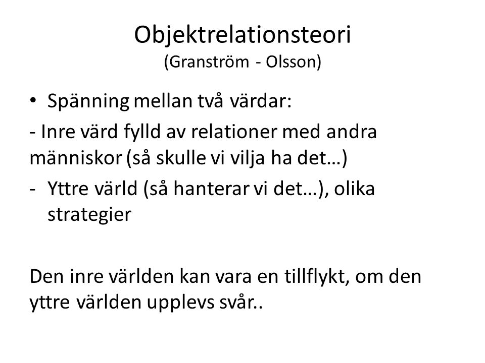 Objektrelationsteori (Granström - Olsson) Spänning mellan två värdar: - Inre värd fylld av relationer med andra människor (så skulle vi vilja ha det…) -Yttre värld (så hanterar vi det…), olika strategier Den inre världen kan vara en tillflykt, om den yttre världen upplevs svår..