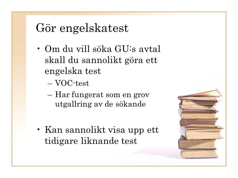 Gör engelskatest Om du vill söka GU:s avtal skall du sannolikt göra ett engelska test –VOC-test –Har fungerat som en grov utgallring av de sökande Kan sannolikt visa upp ett tidigare liknande test