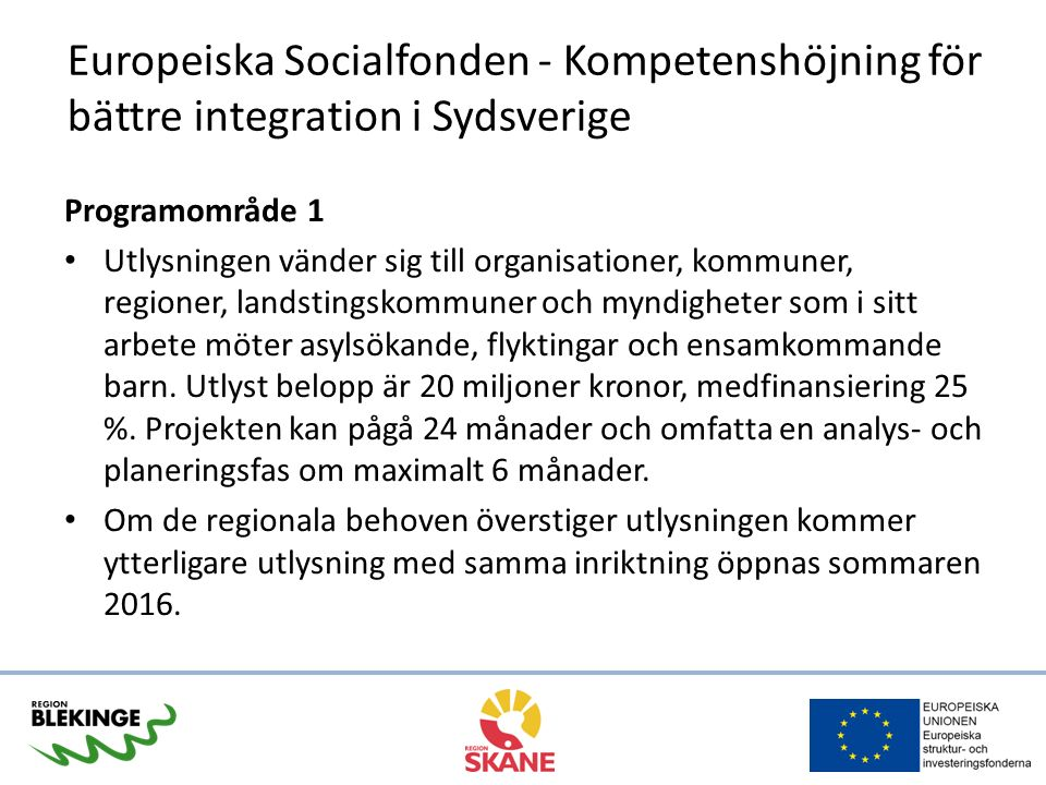 Europeiska Socialfonden - Kompetenshöjning för bättre integration i Sydsverige Programområde 1 Utlysningen vänder sig till organisationer, kommuner, regioner, landstingskommuner och myndigheter som i sitt arbete möter asylsökande, flyktingar och ensamkommande barn.