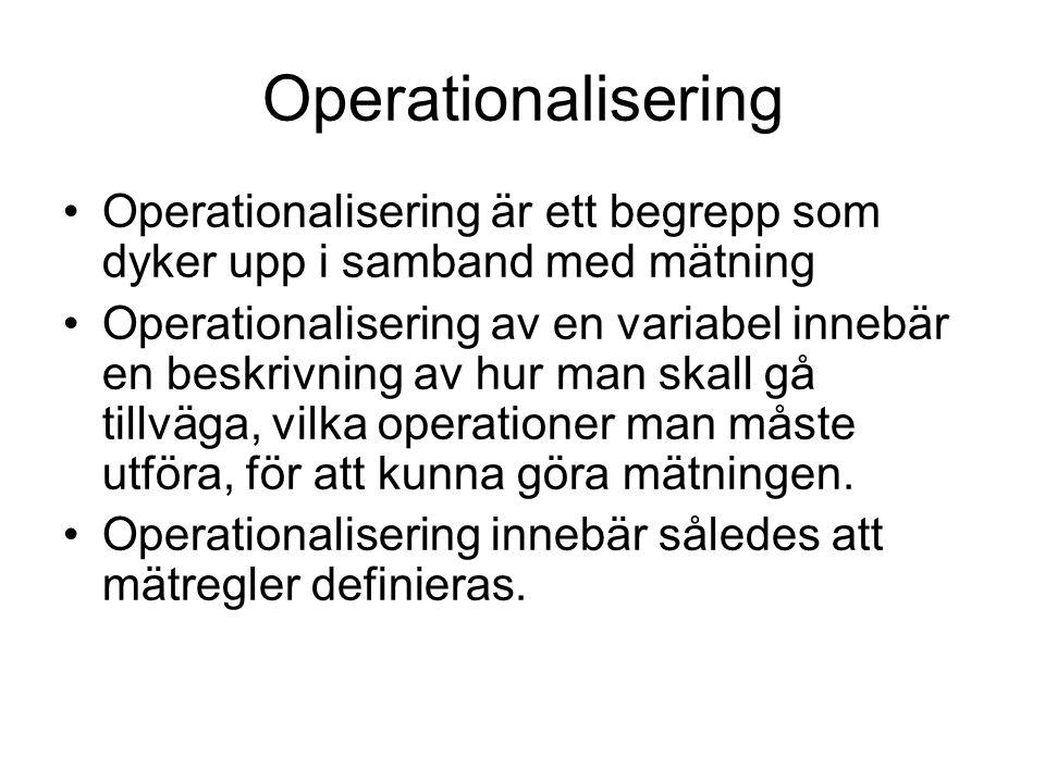 Operationalisering Operationalisering är ett begrepp som dyker upp i samband med mätning Operationalisering av en variabel innebär en beskrivning av hur man skall gå tillväga, vilka operationer man måste utföra, för att kunna göra mätningen.