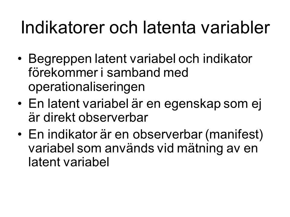 Indikatorer och latenta variabler Begreppen latent variabel och indikator förekommer i samband med operationaliseringen En latent variabel är en egenskap som ej är direkt observerbar En indikator är en observerbar (manifest) variabel som används vid mätning av en latent variabel