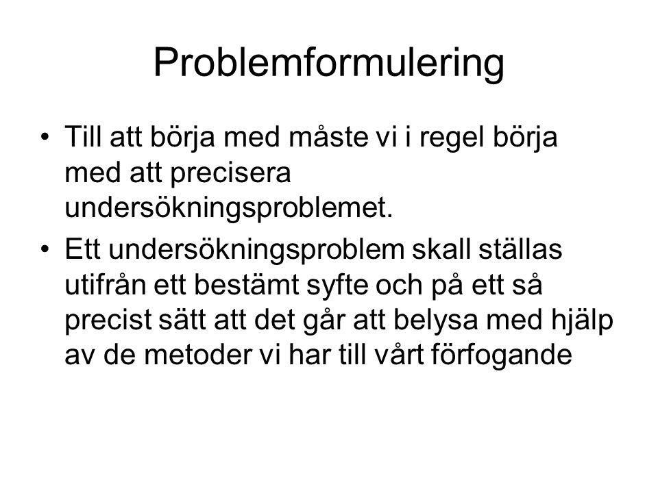 Problemformulering Till att börja med måste vi i regel börja med att precisera undersökningsproblemet.