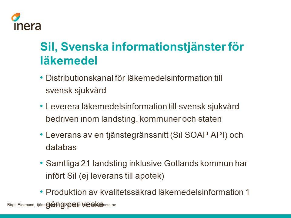 Sil, Svenska informationstjänster för läkemedel Distributionskanal för läkemedelsinformation till svensk sjukvård Leverera läkemedelsinformation till svensk sjukvård bedriven inom landsting, kommuner och staten Leverans av en tjänstegränssnitt (Sil SOAP API) och databas Samtliga 21 landsting inklusive Gotlands kommun har infört Sil (ej leverans till apotek) Produktion av kvalitetssäkrad läkemedelsinformation 1 gång per vecka Birgit Eiermann, tjänsteansvarig Sil; birgit.eiermann@inera.se