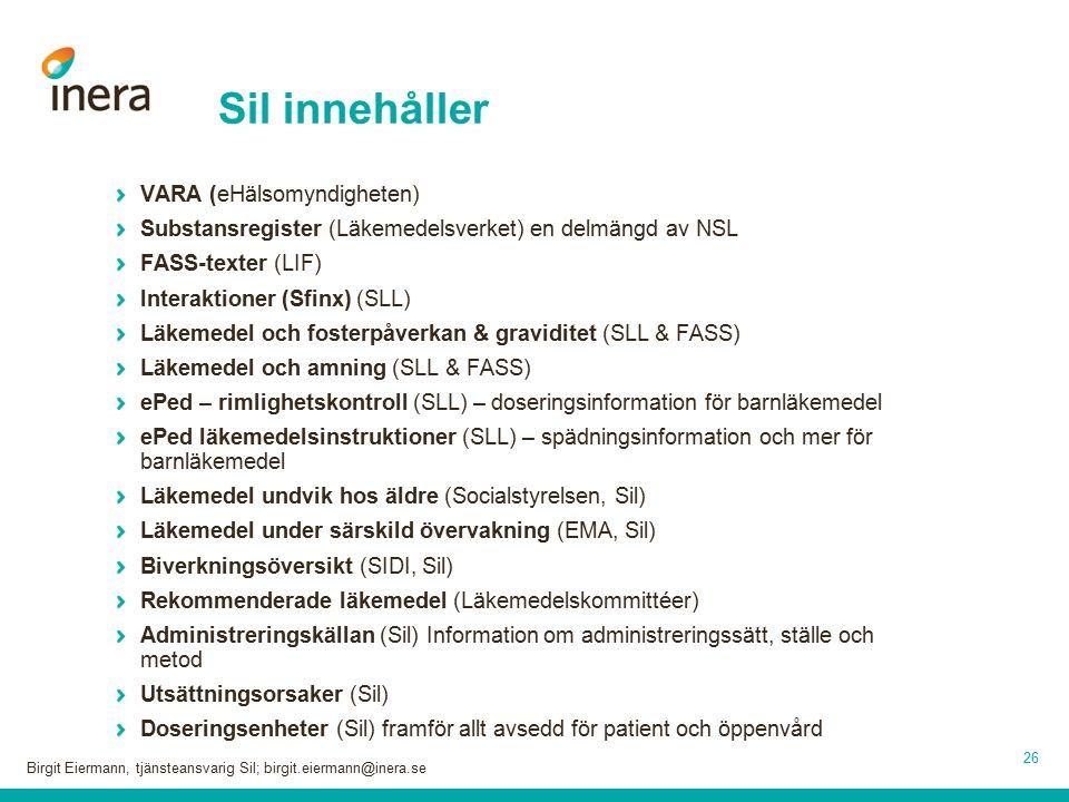 26 Sil innehåller VARA (eHälsomyndigheten) Substansregister (Läkemedelsverket) en delmängd av NSL FASS-texter (LIF) Interaktioner (Sfinx) (SLL) Läkemedel och fosterpåverkan & graviditet (SLL & FASS) Läkemedel och amning (SLL & FASS) ePed – rimlighetskontroll (SLL) – doseringsinformation för barnläkemedel ePed läkemedelsinstruktioner (SLL) – spädningsinformation och mer för barnläkemedel Läkemedel undvik hos äldre (Socialstyrelsen, Sil) Läkemedel under särskild övervakning (EMA, Sil) Biverkningsöversikt (SIDI, Sil) Rekommenderade läkemedel (Läkemedelskommittéer) Administreringskällan (Sil) Information om administreringssätt, ställe och metod Utsättningsorsaker (Sil) Doseringsenheter (Sil) framför allt avsedd för patient och öppenvård Birgit Eiermann, tjänsteansvarig Sil; birgit.eiermann@inera.se