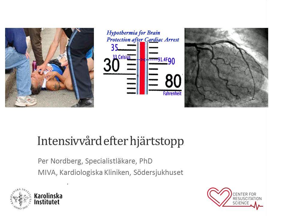 Intensivvård efter hjärtstopp Per Nordberg, Specialistläkare, PhD MIVA, Kardiologiska Kliniken, Södersjukhuset.