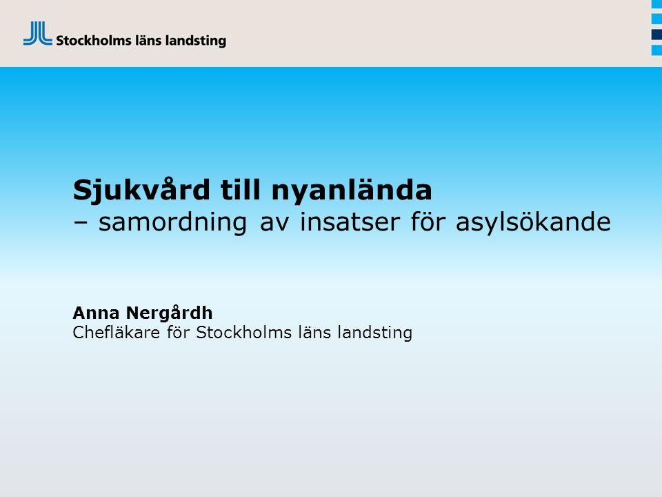 Sjukvård till nyanlända – samordning av insatser för asylsökande Anna Nergårdh Chefläkare för Stockholms läns landsting