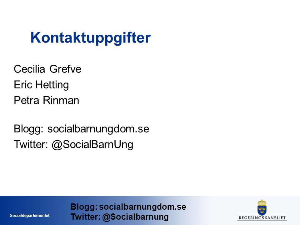 Socialdepartementet Kontaktuppgifter Cecilia Grefve Eric Hetting Petra Rinman Blogg: socialbarnungdom.se Twitter: @SocialBarnUng Blogg: socialbarnungdom.se Twitter: @Socialbarnung