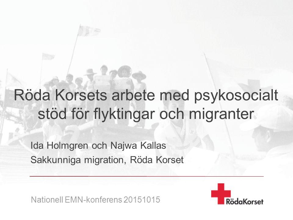 Röda Korsets arbete med psykosocialt stöd för flyktingar och migranter Ida Holmgren och Najwa Kallas Sakkunniga migration, Röda Korset Nationell EMN-konferens 20151015