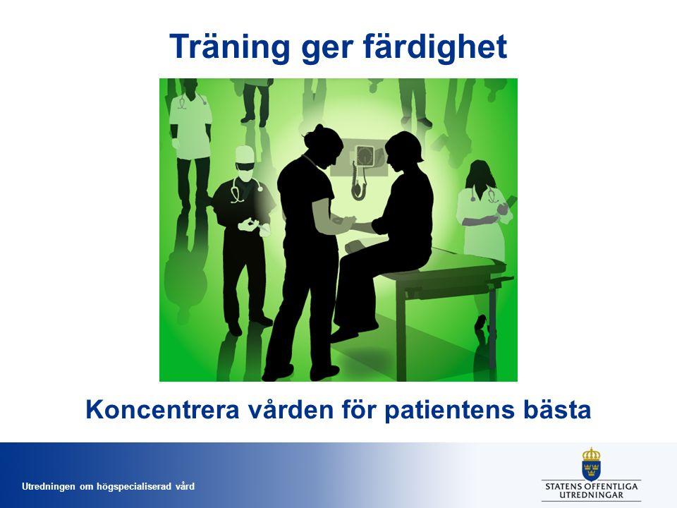 Utredningen om högspecialiserad vård Träning ger färdighet Koncentrera vården för patientens bästa