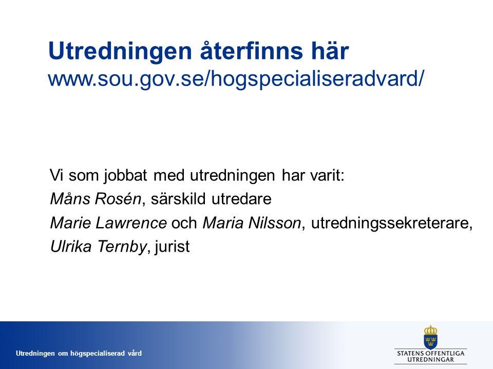Utredningen om högspecialiserad vård Utredningen återfinns här www.sou.gov.se/hogspecialiseradvard/ Vi som jobbat med utredningen har varit: Måns Rosén, särskild utredare Marie Lawrence och Maria Nilsson, utredningssekreterare, Ulrika Ternby, jurist