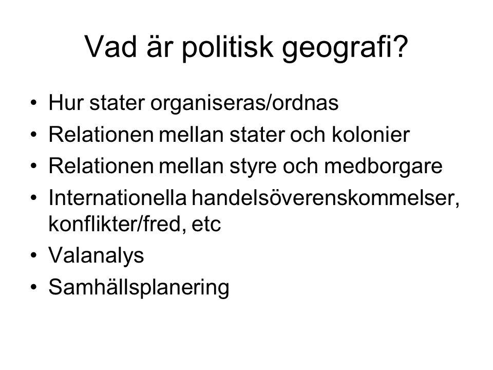 Vad är politisk geografi? Hur stater organiseras/ordnas Relationen mellan stater och kolonier Relationen mellan styre och medborgare Internationella h