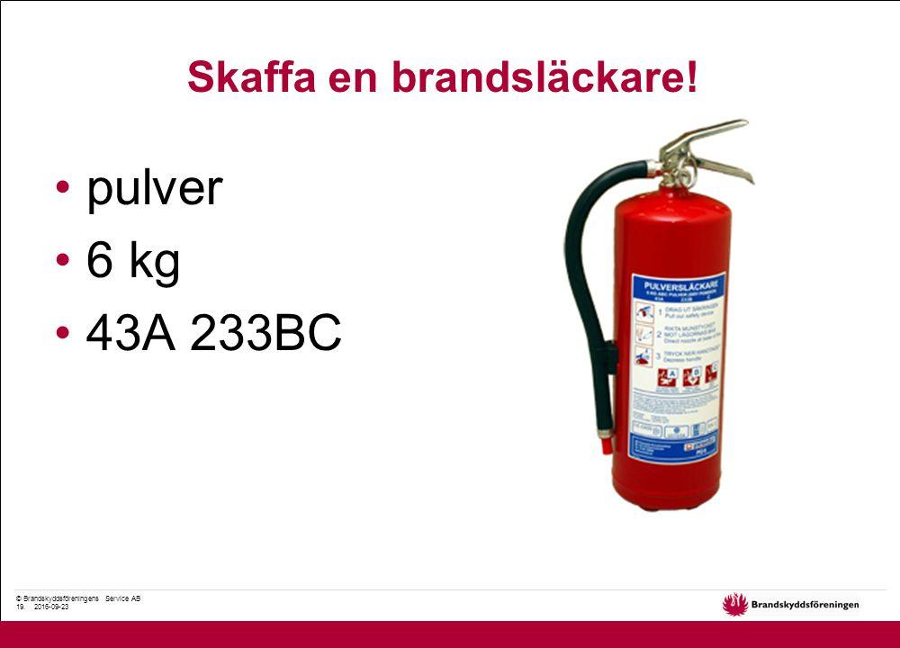 © Brandskyddsföreningens Service AB 19. 2016-09-23 pulver 6 kg 43A 233BC Skaffa en brandsläckare!