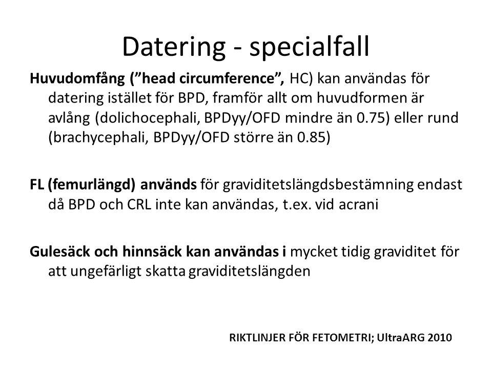 Datering - specialfall Huvudomfång ( head circumference , HC) kan användas för datering istället för BPD, framför allt om huvudformen är avlång (dolichocephali, BPDyy/OFD mindre än 0.75) eller rund (brachycephali, BPDyy/OFD större än 0.85) FL (femurlängd) används för graviditetslängdsbestämning endast då BPD och CRL inte kan användas, t.ex.