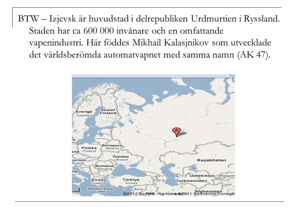 BTW – Izjevsk är huvudstad i delrepubliken Urdmurtien i Ryssland.