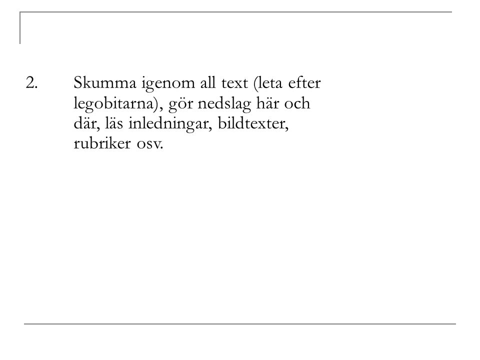 2.Skumma igenom all text (leta efter legobitarna), gör nedslag här och där, läs inledningar, bildtexter, rubriker osv.