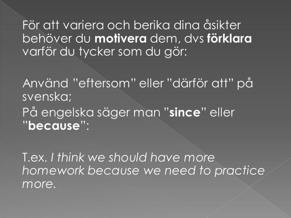 För att variera och berika dina åsikter behöver du motivera dem, dvs förklara varför du tycker som du gör: Använd eftersom eller därför att på svenska; På engelska säger man since eller because : T.ex.