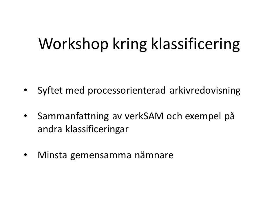 Workshop kring klassificering Syftet med processorienterad arkivredovisning Sammanfattning av verkSAM och exempel på andra klassificeringar Minsta gemensamma nämnare