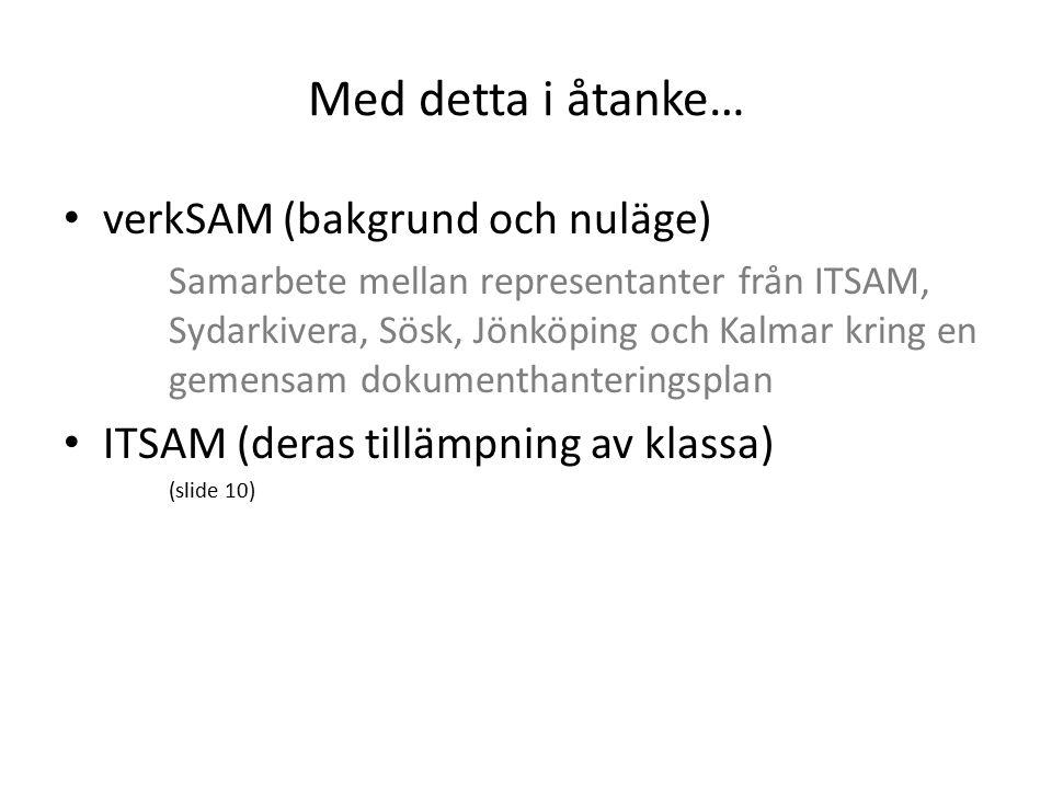 Med detta i åtanke… verkSAM (bakgrund och nuläge) Samarbete mellan representanter från ITSAM, Sydarkivera, Sösk, Jönköping och Kalmar kring en gemensam dokumenthanteringsplan ITSAM (deras tillämpning av klassa) (slide 10)