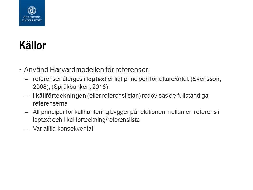 Källor Använd Harvardmodellen för referenser: –referenser återges i löptext enligt principen författare/årtal: (Svensson, 2008), (Språkbanken, 2016) –i källförteckningen (eller referenslistan) redovisas de fullständiga referenserna –All principer för källhantering bygger på relationen mellan en referens i löptext och i källförteckning/referenslista –Var alltid konsekventa!