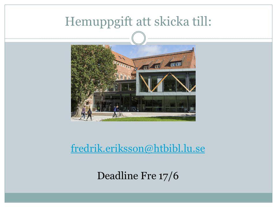 Hemuppgift att skicka till: fredrik.eriksson@htbibl.lu.se Deadline Fre 17/6