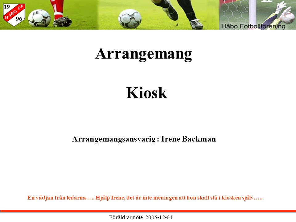 Föräldrarmöte 2005-12-01 Arrangemang Kiosk Arrangemangsansvarig : Irene Backman En vädjan från ledarna…..