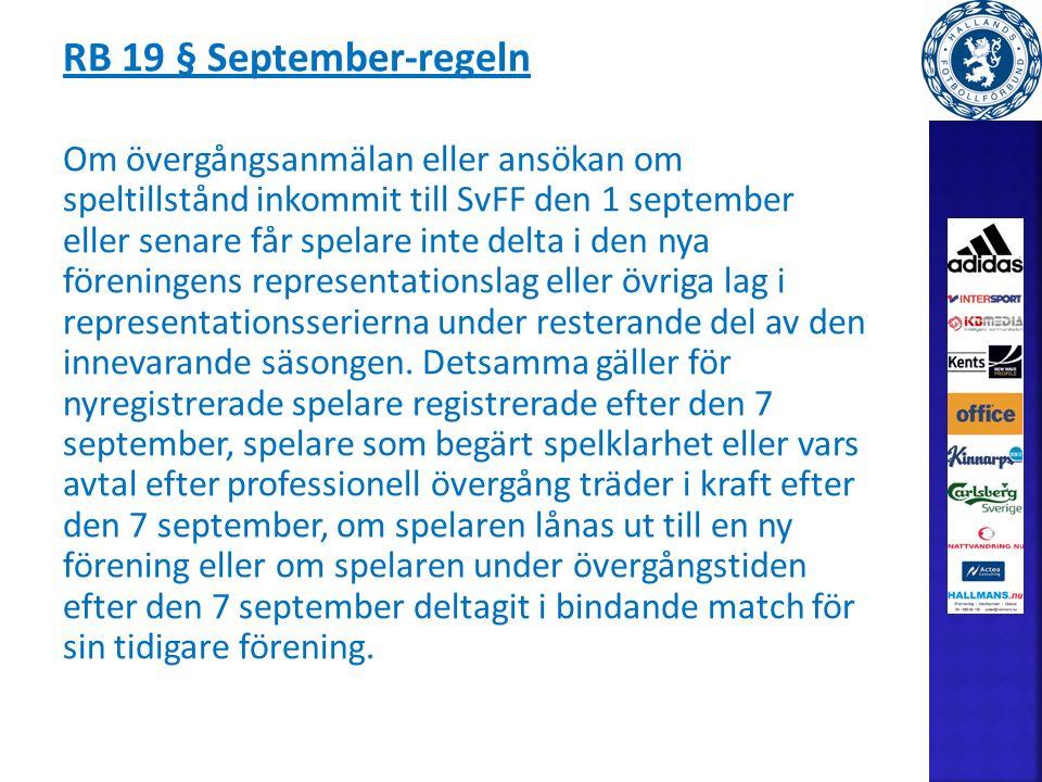 RB 19 § September-regeln Om övergångsanmälan eller ansökan om speltillstånd inkommit till SvFF den 1 september eller senare får spelare inte delta i den nya föreningens representationslag eller övriga lag i representationsserierna under resterande del av den innevarande säsongen.