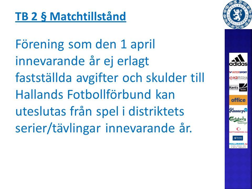 TB 2 § Matchtillstånd Förening som den 1 april innevarande år ej erlagt fastställda avgifter och skulder till Hallands Fotbollförbund kan uteslutas från spel i distriktets serier/tävlingar innevarande år.