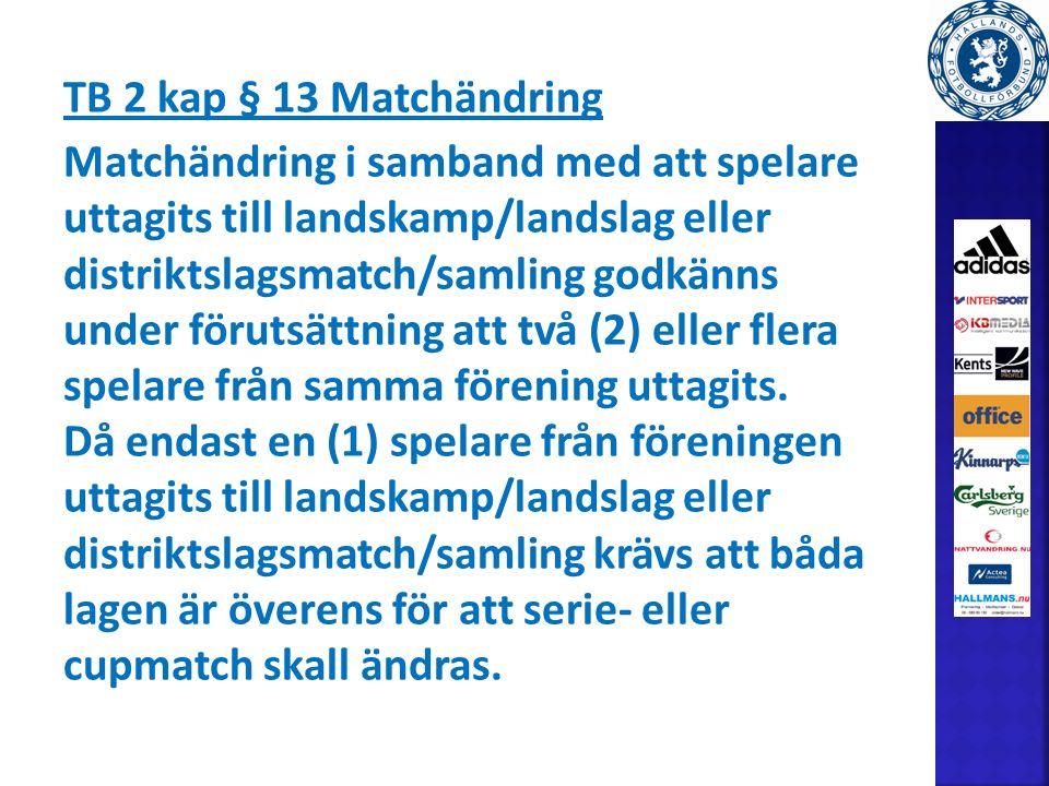 TB 2 kap § 13 Matchändring Matchändring i samband med att spelare uttagits till landskamp/landslag eller distriktslagsmatch/samling godkänns under förutsättning att två (2) eller flera spelare från samma förening uttagits.