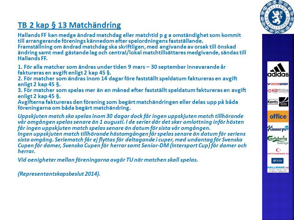 TB 2 kap § 13 Matchändring Hallands FF kan medge ändrad matchdag eller matchtid p g a omständighet som kommit till arrangerande förenings kännedom efter spelordningens fastställande.