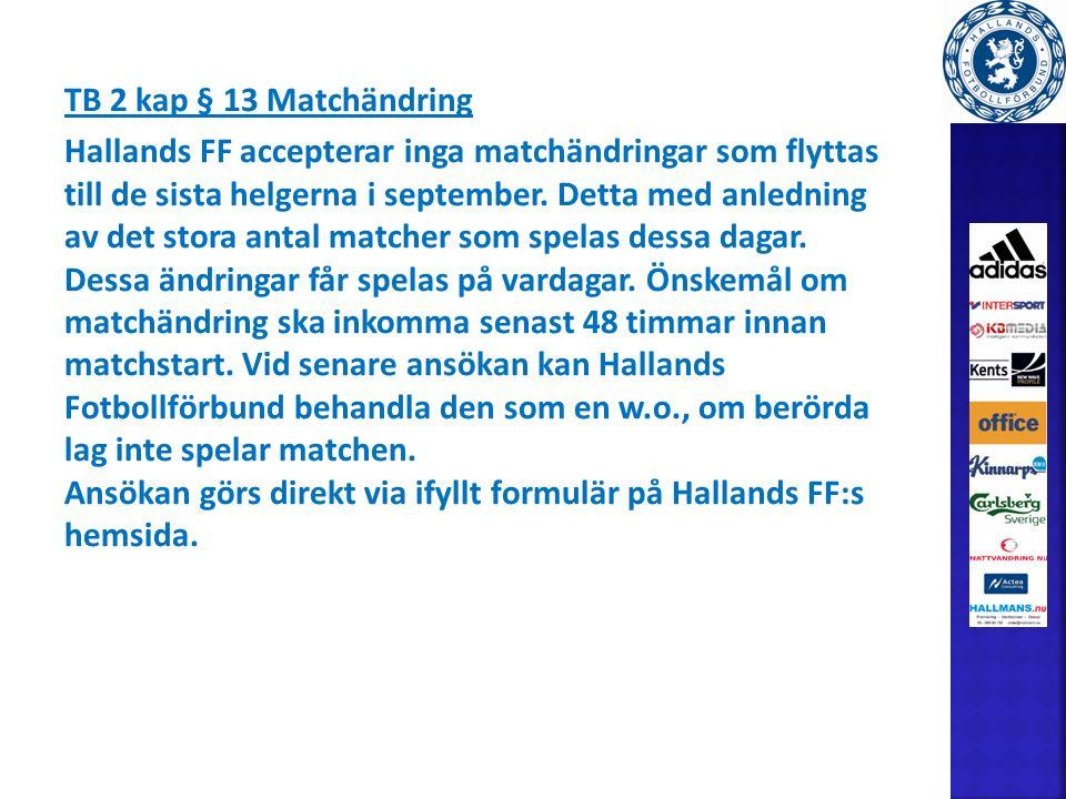 TB 2 kap § 13 Matchändring Hallands FF accepterar inga matchändringar som flyttas till de sista helgerna i september.