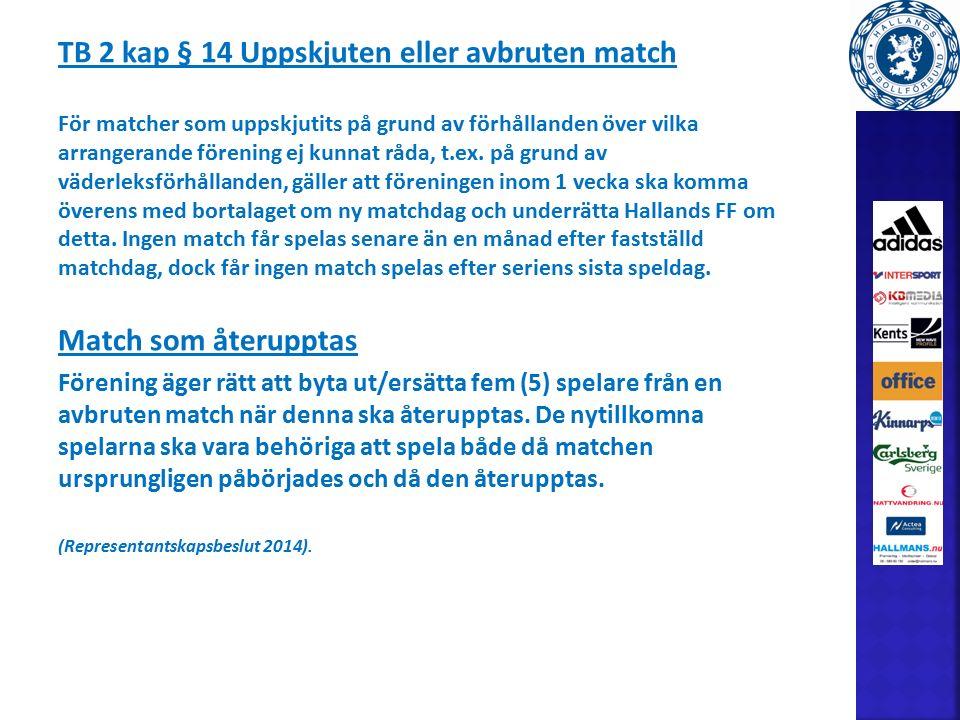 TB 2 kap § 14 Uppskjuten eller avbruten match För matcher som uppskjutits på grund av förhållanden över vilka arrangerande förening ej kunnat råda, t.ex.
