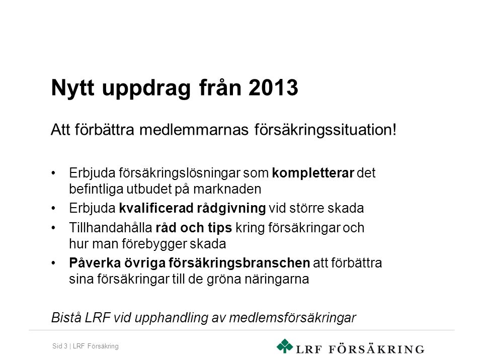 Sid 3 | LRF Försäkring Nytt uppdrag från 2013 Erbjuda försäkringslösningar som kompletterar det befintliga utbudet på marknaden Erbjuda kvalificerad r