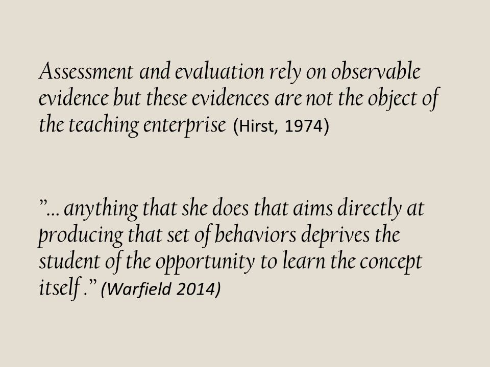 "Assessment and evaluation rely on observable evidence but these evidences are not the object of the teaching enterprise ( Hirst, 1974 ) ""… anything th"
