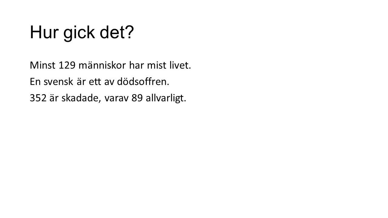 Hur gick det? Minst 129 människor har mist livet. En svensk är ett av dödsoffren. 352 är skadade, varav 89 allvarligt.