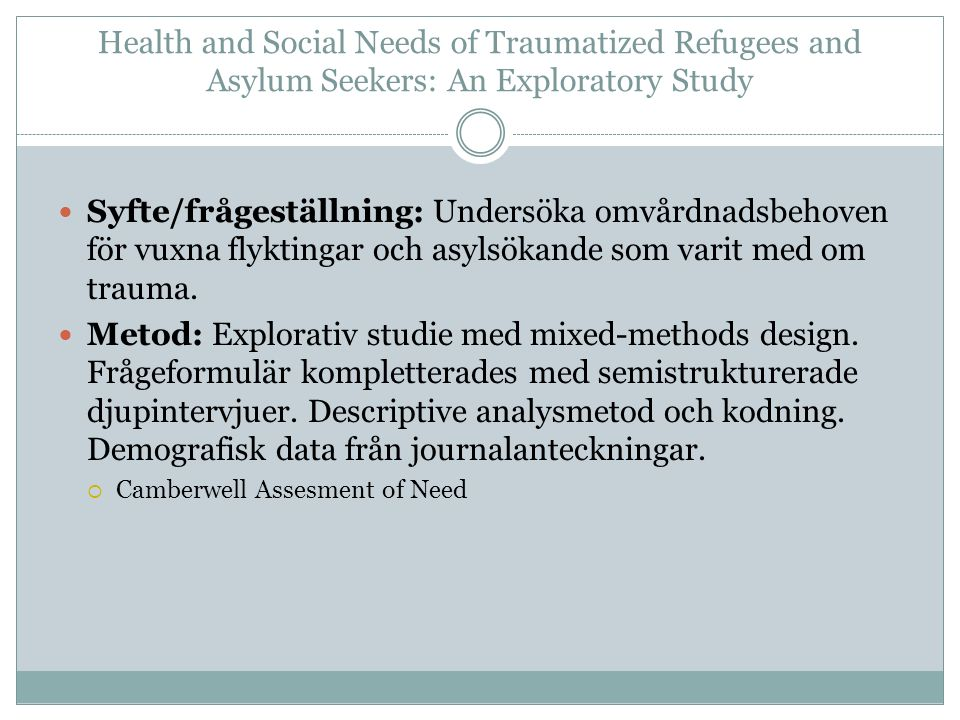 Health and Social Needs of Traumatized Refugees and Asylum Seekers: An Exploratory Study Syfte/frågeställning: Undersöka omvårdnadsbehoven för vuxna flyktingar och asylsökande som varit med om trauma.