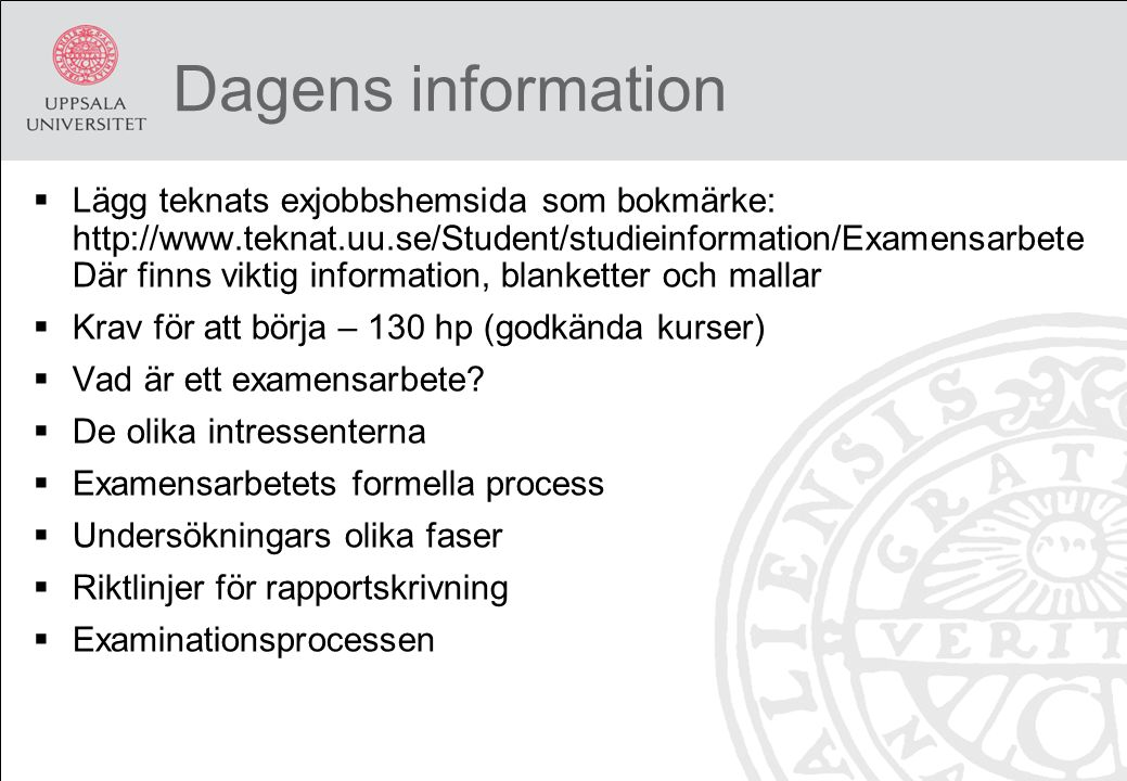 Dagens information  Lägg teknats exjobbshemsida som bokmärke: http://www.teknat.uu.se/Student/studieinformation/Examensarbete Där finns viktig information, blanketter och mallar  Krav för att börja – 130 hp (godkända kurser)  Vad är ett examensarbete.