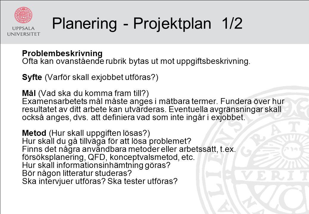 Planering - Projektplan 1/2 Problembeskrivning Ofta kan ovanstående rubrik bytas ut mot uppgiftsbeskrivning. Syfte (Varför skall exjobbet utföras?) Må