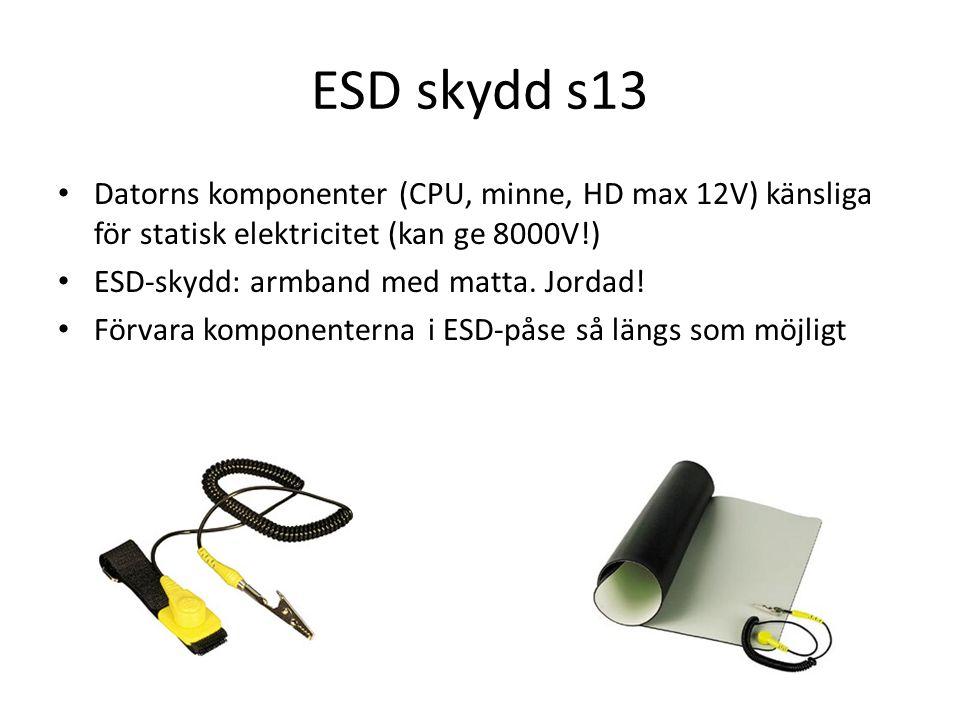 ESD skydd s13 Datorns komponenter (CPU, minne, HD max 12V) känsliga för statisk elektricitet (kan ge 8000V!) ESD-skydd: armband med matta.