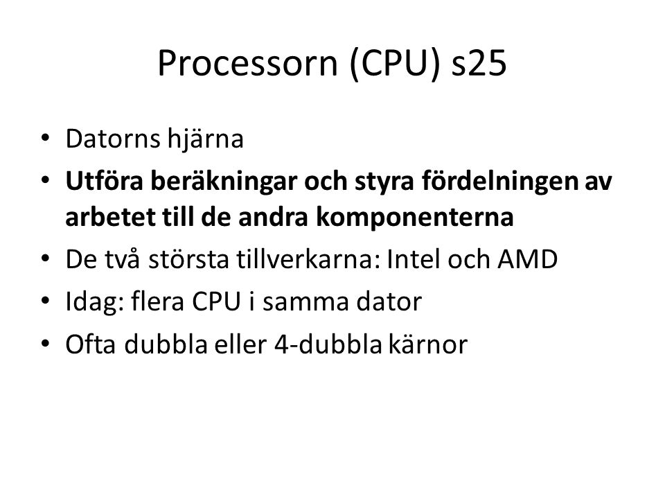 Processorn (CPU) s25 Datorns hjärna Utföra beräkningar och styra fördelningen av arbetet till de andra komponenterna De två största tillverkarna: Intel och AMD Idag: flera CPU i samma dator Ofta dubbla eller 4-dubbla kärnor