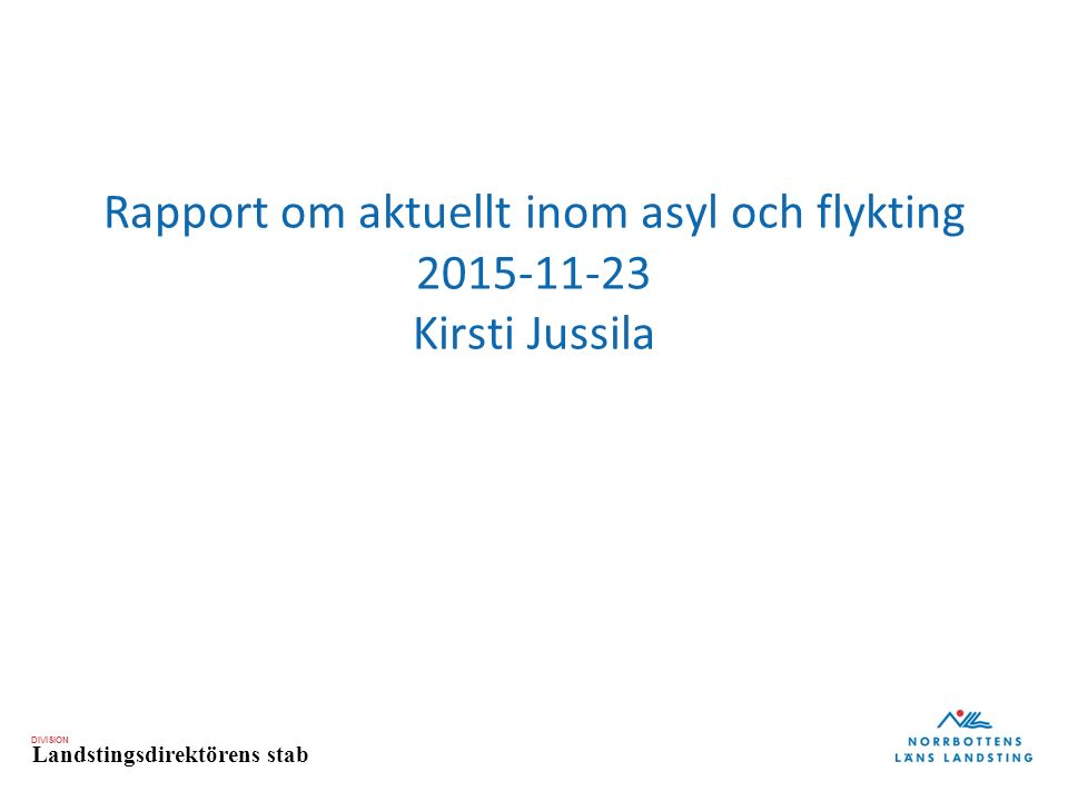 DIVISION Landstingsdirektörens stab Rapport om aktuellt inom asyl och flykting 2015-11-23 Kirsti Jussila