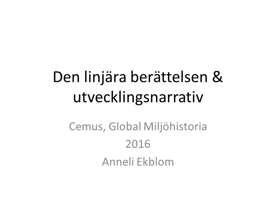 Den linjära berättelsen & utvecklingsnarrativ Cemus, Global Miljöhistoria 2016 Anneli Ekblom