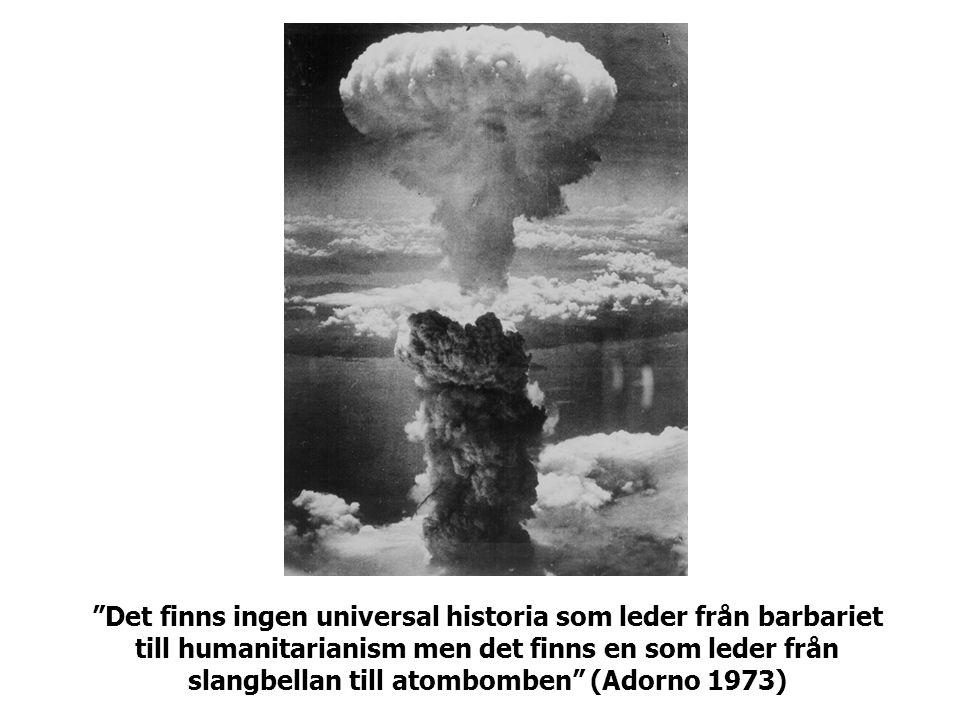 Det finns ingen universal historia som leder från barbariet till humanitarianism men det finns en som leder från slangbellan till atombomben (Adorno 1973)