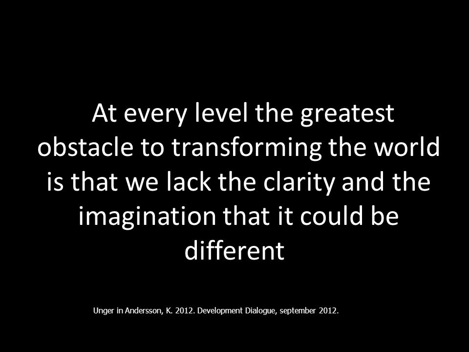 """ At every level the greatest obstacle to transforming the world is that we lack the clarity and the imagination that it could be different "" Unger in"