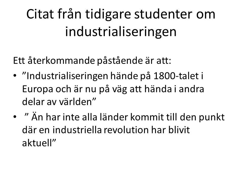 Citat från tidigare studenter om industrialiseringen Ett återkommande påstående är att: Industrialiseringen hände på 1800-talet i Europa och är nu på väg att hända i andra delar av världen Än har inte alla länder kommit till den punkt där en industriella revolution har blivit aktuell