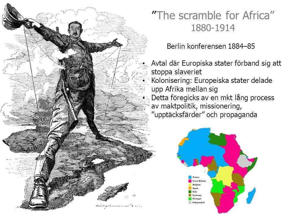 The scramble for Africa 1880-1914 Berlin konferensen 1884–85 Avtal där Europiska stater förband sig att stoppa slaveriet Kolonisering: Europeiska stater delade upp Afrika mellan sig Detta föregicks av en mkt lång process av maktpolitik, missionering, upptäcksfärder och propaganda